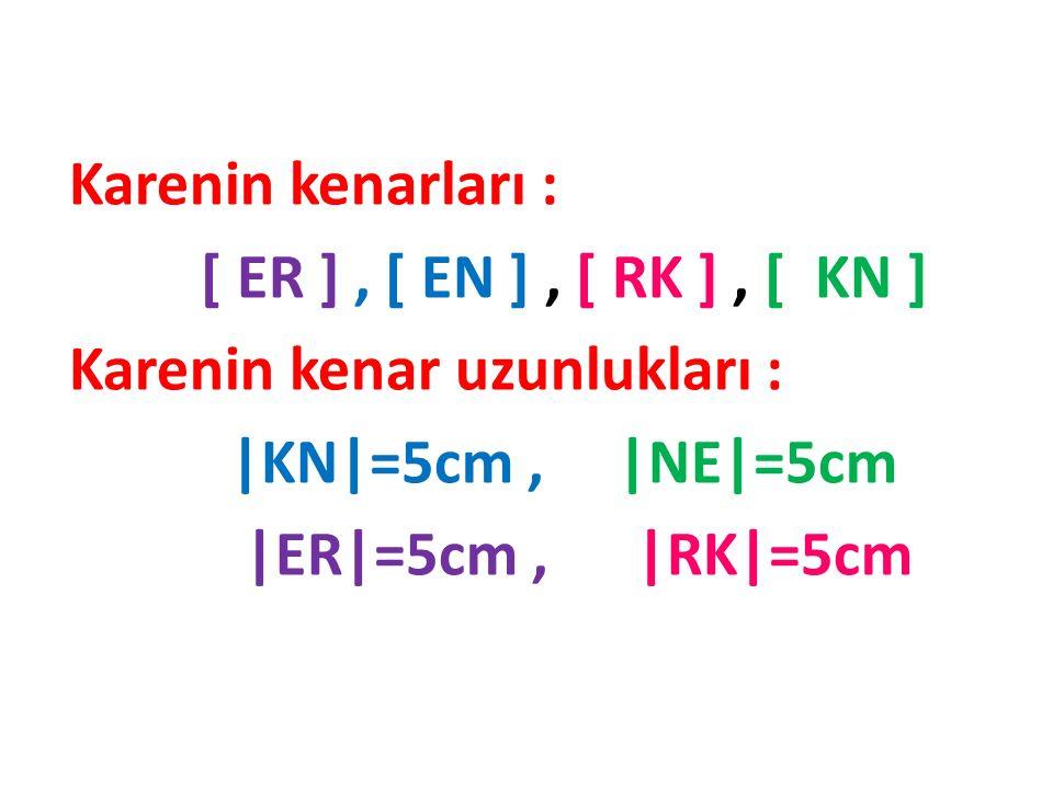 Karenin kenarları : [ ER ] , [ EN ] , [ RK ] , [ KN ] Karenin kenar uzunlukları : |KN|=5cm , |NE|=5cm.